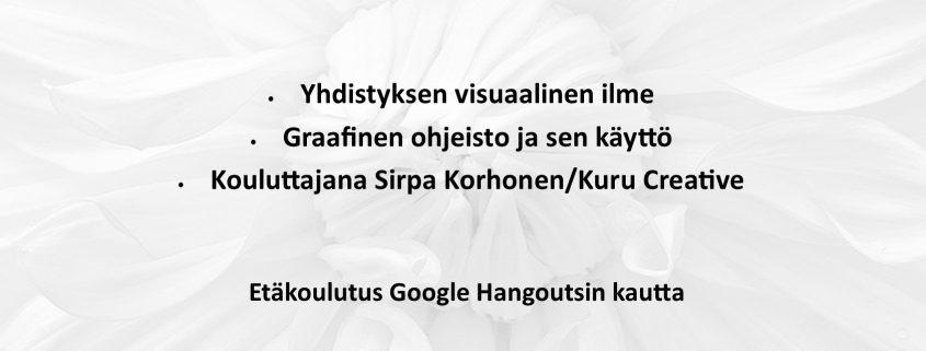 Visuaalinen viestintä yhdistyksen työkaluna 16.11.20 klo 17.00-18.30 • Yhdistyksen visuaalinen ilme. • Graafinen ohjeisto ja sen käyttö. • Kouluttajana Sirpa Korhonen/Kuru Creative. Etäkoulutus Google Hangoutsin kautta. Ilmoittautuminen 5.11. mennessä: minna.mielonen (AT) tukipilari.fi / 040 557 4646